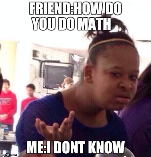 Black Girl Wat Meme | FRIEND:HOW DO YOU DO MATH ME:I DONT KNOW | image tagged in memes,black girl wat | made w/ Imgflip meme maker
