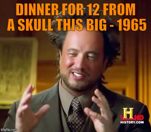 Ancient Aliens Meme | DINNER FOR 12 FROM A SKULL THIS BIG - 1965 | image tagged in memes,ancient aliens | made w/ Imgflip meme maker