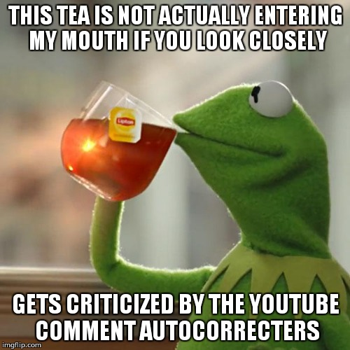 But Thats None Of My Business Meme | THIS TEA IS NOT ACTUALLY ENTERING MY MOUTH IF YOU LOOK CLOSELY GETS CRITICIZED BY THE YOUTUBE COMMENT AUTOCORRECTERS | image tagged in memes,but thats none of my business,kermit the frog | made w/ Imgflip meme maker
