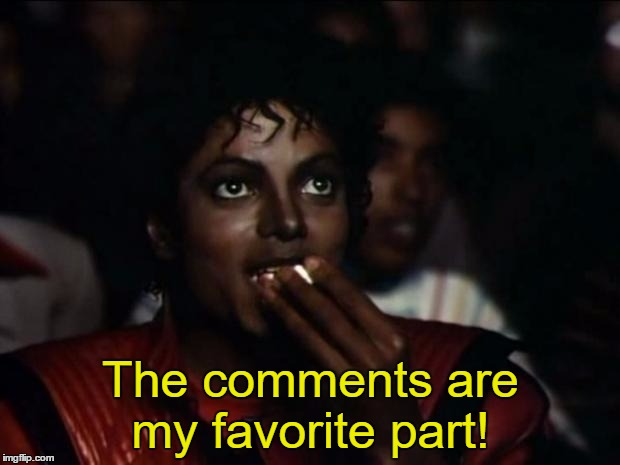 The comments are my favorite part! | image tagged in michael jackson popcorn | made w/ Imgflip meme maker