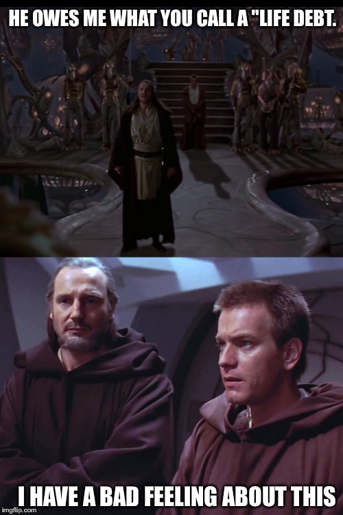 "HE OWES ME WHAT YOU CALL A ""LIFE DEBT. I HAVE A BAD FEELING ABOUT THIS 