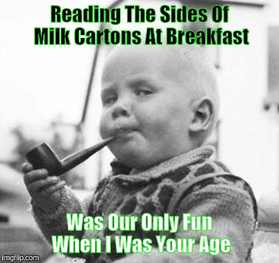 Reading The Sides Of Milk Cartons At Breakfast Was Our Only Fun When I Was Your Age | image tagged in think about it,memes | made w/ Imgflip meme maker