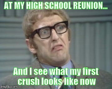 AT MY HIGH SCHOOL REUNION... And I see what my first crush looks like now | image tagged in my facebook friend | made w/ Imgflip meme maker