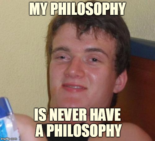 10 Guy Meme | MY PHILOSOPHY IS NEVER HAVE A PHILOSOPHY | image tagged in memes,10 guy | made w/ Imgflip meme maker