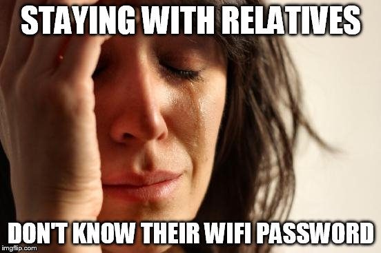First World Problems Meme | STAYING WITH RELATIVES DON'T KNOW THEIR WIFI PASSWORD | image tagged in memes,first world problems | made w/ Imgflip meme maker