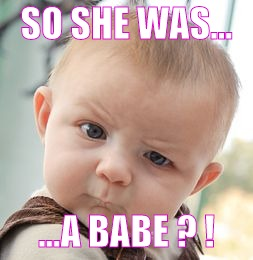 Skeptical Baby Meme | SO SHE WAS... ...A BABE ? ! | image tagged in memes,skeptical baby | made w/ Imgflip meme maker