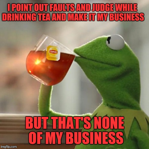 But Thats None Of My Business Meme | I POINT OUT FAULTS AND JUDGE WHILE DRINKING TEA AND MAKE IT MY BUSINESS BUT THAT'S NONE OF MY BUSINESS | image tagged in memes,but thats none of my business,kermit the frog,funny,funny memes | made w/ Imgflip meme maker