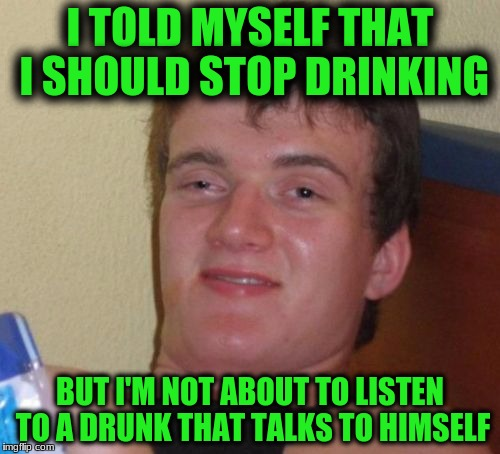 10 Guy Meme | I TOLD MYSELF THAT I SHOULD STOP DRINKING BUT I'M NOT ABOUT TO LISTEN TO A DRUNK THAT TALKS TO HIMSELF | image tagged in memes,10 guy | made w/ Imgflip meme maker