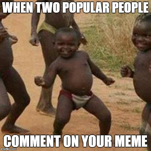 Third World Success Kid Meme | WHEN TWO POPULAR PEOPLE COMMENT ON YOUR MEME | image tagged in memes,third world success kid | made w/ Imgflip meme maker