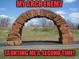 Can you tell I didn't sleep well? | MY ARCH ENEMY TAUNTING ME A SECOND TIME! | image tagged in arch,stupid humor | made w/ Imgflip meme maker