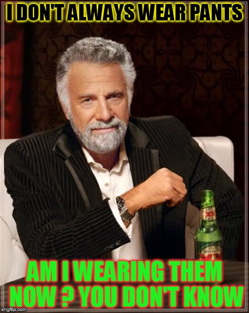 The Most Interesting Man In The World Meme | I DON'T ALWAYS WEAR PANTS AM I WEARING THEM NOW ? YOU DON'T KNOW | image tagged in memes,the most interesting man in the world | made w/ Imgflip meme maker