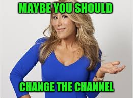 MAYBE YOU SHOULD CHANGE THE CHANNEL | made w/ Imgflip meme maker