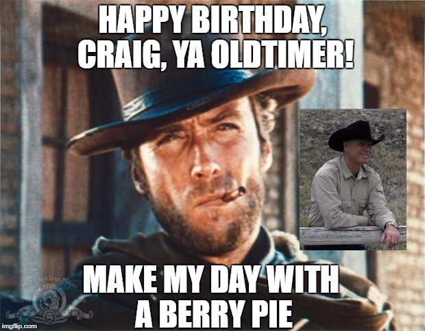 Clint Eastwood |  HAPPY BIRTHDAY, CRAIG, YA OLDTIMER! MAKE MY DAY WITH A BERRY PIE | image tagged in clint eastwood | made w/ Imgflip meme maker