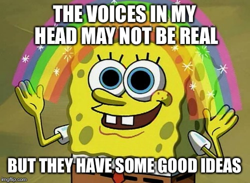 Imagination Spongebob |  THE VOICES IN MY HEAD MAY NOT BE REAL; BUT THEY HAVE SOME GOOD IDEAS | image tagged in memes,imagination spongebob | made w/ Imgflip meme maker