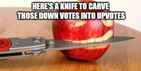 HERE'S A KNIFE TO CARVE THOSE DOWN VOTES INTO UPVOTES | made w/ Imgflip meme maker