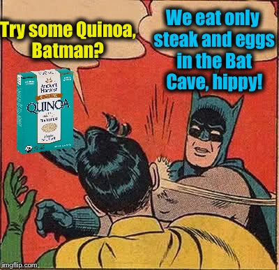 Batman & Quinoa | Try some Quinoa, Batman? We eat only steak and eggs in the Bat Cave, hippy! | image tagged in memes,batman slapping robin,evilmandoevil,funny | made w/ Imgflip meme maker