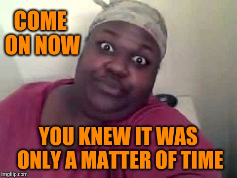Black woman | COME ON NOW YOU KNEW IT WAS ONLY A MATTER OF TIME | image tagged in black woman | made w/ Imgflip meme maker