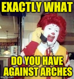 Ronald  | EXACTLY WHAT DO YOU HAVE AGAINST ARCHES | image tagged in ronald | made w/ Imgflip meme maker