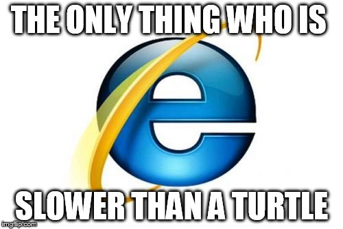 Internet Explorer Meme | THE ONLY THING WHO IS SLOWER THAN A TURTLE | image tagged in memes,internet explorer | made w/ Imgflip meme maker
