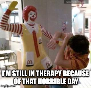 Ronald McDonald | I'M STILL IN THERAPY BECAUSE OF THAT HORRIBLE DAY | image tagged in ronald mcdonald | made w/ Imgflip meme maker