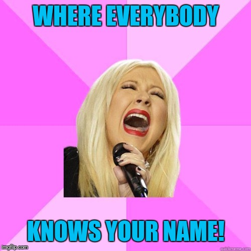 karaoke | WHERE EVERYBODY KNOWS YOUR NAME! | image tagged in karaoke | made w/ Imgflip meme maker