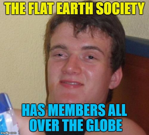 10 Guy Meme | THE FLAT EARTH SOCIETY HAS MEMBERS ALL OVER THE GLOBE | image tagged in memes,10 guy | made w/ Imgflip meme maker