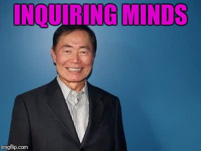 sulu | INQUIRING MINDS | image tagged in sulu | made w/ Imgflip meme maker