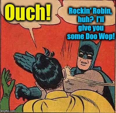 Batman Slapping Robin Meme | Ouch! Rockin' Robin, huh?  I'll give you some Doo Wop! | image tagged in memes,batman slapping robin | made w/ Imgflip meme maker