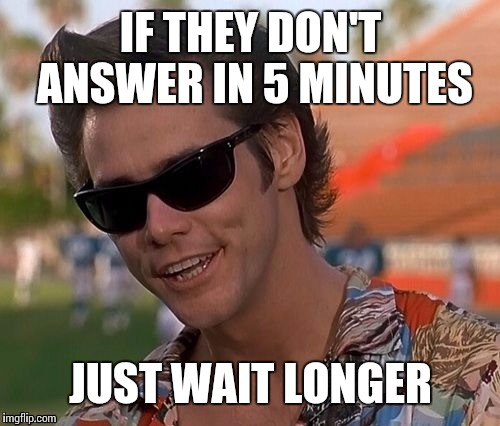 IF THEY DON'T ANSWER IN 5 MINUTES JUST WAIT LONGER | made w/ Imgflip meme maker