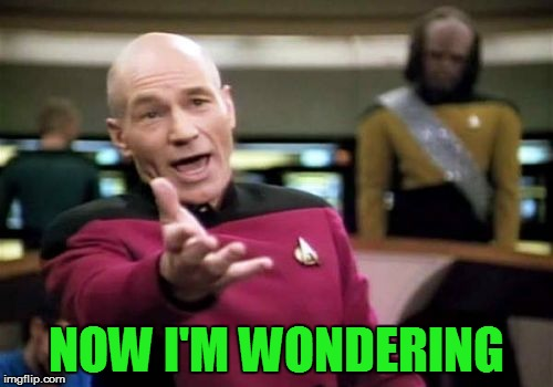 Picard Wtf Meme | NOW I'M WONDERING | image tagged in memes,picard wtf | made w/ Imgflip meme maker