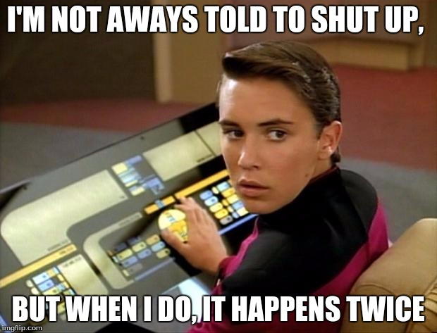 Wesley crusher | I'M NOT AWAYS TOLD TO SHUT UP, BUT WHEN I DO, IT HAPPENS TWICE | image tagged in wesley crusher | made w/ Imgflip meme maker