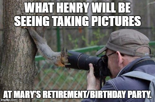 Jehovas Witness Squirrel | WHAT HENRY WILL BE SEEING TAKING PICTURES AT MARY'S RETIREMENT/BIRTHDAY PARTY. | image tagged in memes,jehovas witness squirrel | made w/ Imgflip meme maker