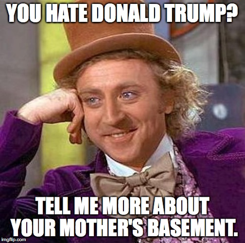 Creepy Condescending Wonka Meme | YOU HATE DONALD TRUMP? TELL ME MORE ABOUT YOUR MOTHER'S BASEMENT. | image tagged in memes,creepy condescending wonka | made w/ Imgflip meme maker