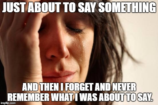 I hate it when that happens! | JUST ABOUT TO SAY SOMETHING AND THEN I FORGET AND NEVER REMEMBER WHAT I WAS ABOUT TO SAY. | image tagged in memes,first world problems,forget | made w/ Imgflip meme maker