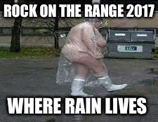 ROCK ON THE RANGE 2017 WHERE RAIN LIVES | image tagged in rock on the range,rotr,rainout,funny,memes | made w/ Imgflip meme maker