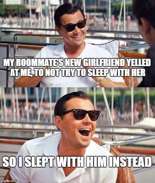 Well I guess she's his ex girlfriend now | MY ROOMMATE'S NEW GIRLFRIEND YELLED AT ME, TO NOT TRY TO SLEEP WITH HER SO I SLEPT WITH HIM INSTEAD | image tagged in memes,leonardo dicaprio wolf of wall street | made w/ Imgflip meme maker