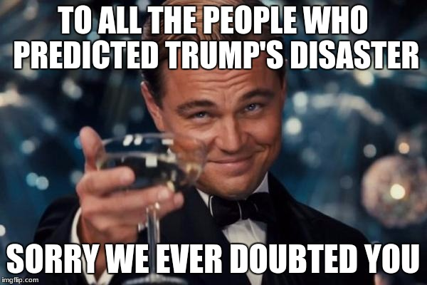 Leonardo Dicaprio Cheers Meme | TO ALL THE PEOPLE WHO PREDICTED TRUMP'S DISASTER SORRY WE EVER DOUBTED YOU | image tagged in memes,leonardo dicaprio cheers | made w/ Imgflip meme maker