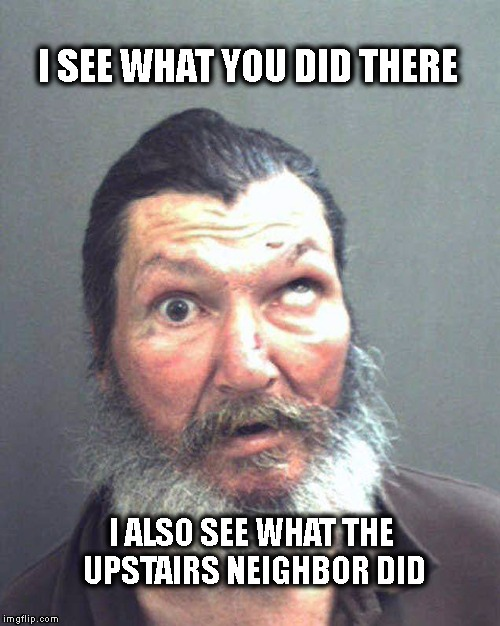 I See What You Did There | I SEE WHAT YOU DID THERE I ALSO SEE WHAT THE UPSTAIRS NEIGHBOR DID | image tagged in crosseyed,redneck | made w/ Imgflip meme maker