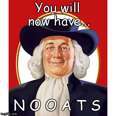 Quaker Oats Guy | You will now have... N O O A T S | image tagged in quaker oats guy | made w/ Imgflip meme maker