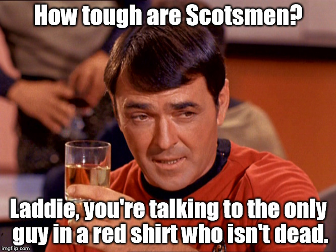Yeah, it's old. | How tough are Scotsmen? Laddie, you're talking to the only guy in a red shirt who isn't dead. | image tagged in star trek scotty,star trek,star trek red shirts,memes,meme | made w/ Imgflip meme maker