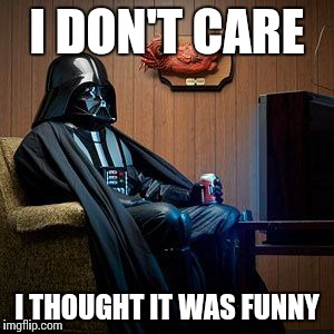 Darth Vader | I DON'T CARE I THOUGHT IT WAS FUNNY | image tagged in darth vader | made w/ Imgflip meme maker