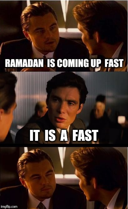 It starts in 5 days | RAMADAN  IS COMING UP  FAST IT  IS  A  FAST | image tagged in memes,inception,ramadan,fast,fasting | made w/ Imgflip meme maker