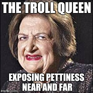THE TROLL QUEEN EXPOSING PETTINESS NEAR AND FAR | image tagged in the trolling queen | made w/ Imgflip meme maker