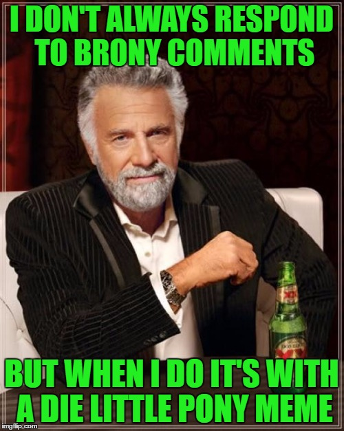 The Most Interesting Man In The World Meme | I DON'T ALWAYS RESPOND TO BRONY COMMENTS BUT WHEN I DO IT'S WITH A DIE LITTLE PONY MEME | image tagged in memes,the most interesting man in the world | made w/ Imgflip meme maker