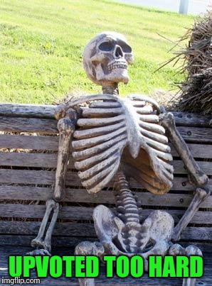 Waiting Skeleton Meme | UPVOTED TOO HARD | image tagged in memes,waiting skeleton | made w/ Imgflip meme maker