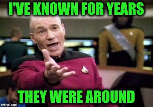 Picard Wtf Meme | I'VE KNOWN FOR YEARS THEY WERE AROUND | image tagged in memes,picard wtf | made w/ Imgflip meme maker