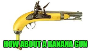 HOW ABOUT A BANANA GUN | made w/ Imgflip meme maker