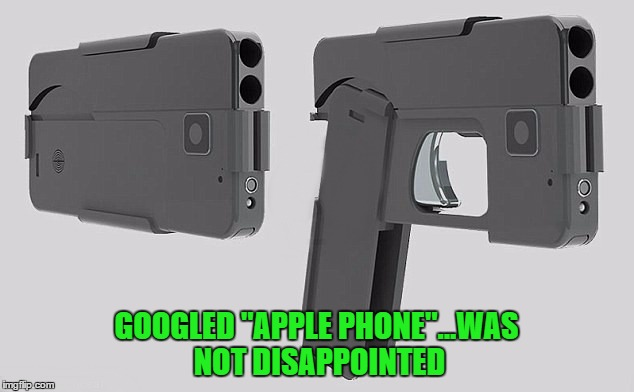 "The iGun... Looks just like an iPhone when folded up yet only costs half as much!!! Already banned by the Senate. | GOOGLED ""APPLE PHONE""...WAS NOT DISAPPOINTED 