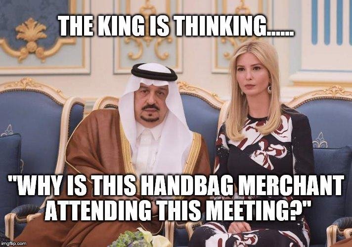 "ivanka meme | THE KING IS THINKING...... ""WHY IS THIS HANDBAG MERCHANT ATTENDING THIS MEETING?"" 