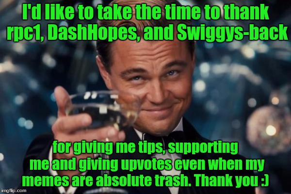 And to all the other users who are currently supporting me! |  I'd like to take the time to thank rpc1, DashHopes, and Swiggys-back; for giving me tips, supporting me and giving upvotes even when my memes are absolute trash. Thank you :) | image tagged in memes,leonardo dicaprio cheers,thanks,rpc1,dashhopes,swiggys-back | made w/ Imgflip meme maker